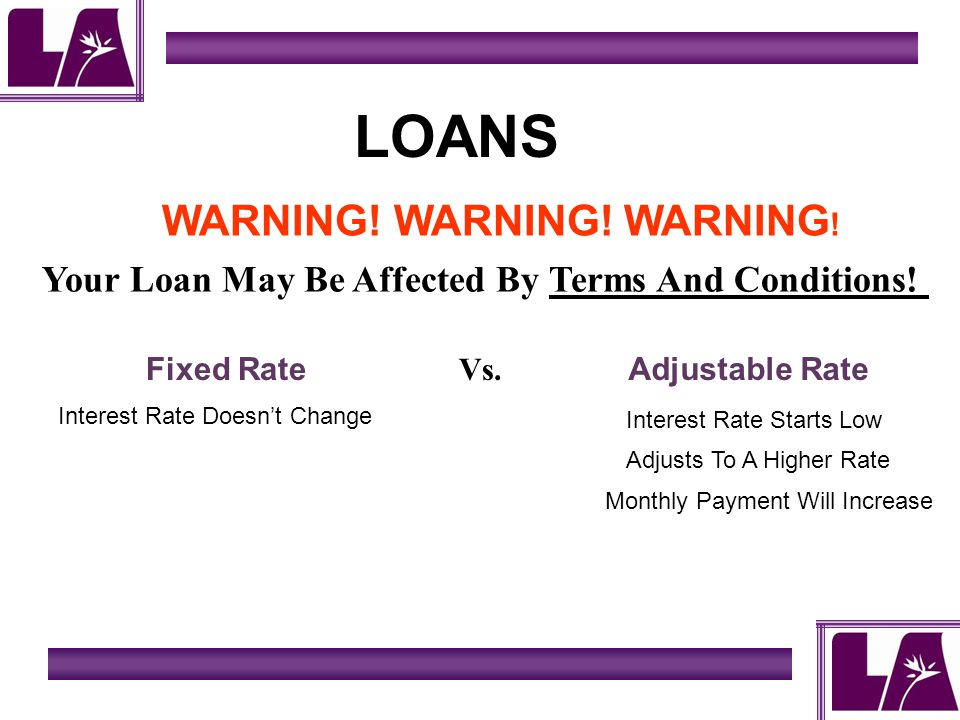 LOANS WARNING! WARNING! WARNING ! Adjustable Rate Your Loan May Be Affected By Terms And Conditions! Fixed Rate Vs. Interest Rate Doesnt Change Intere