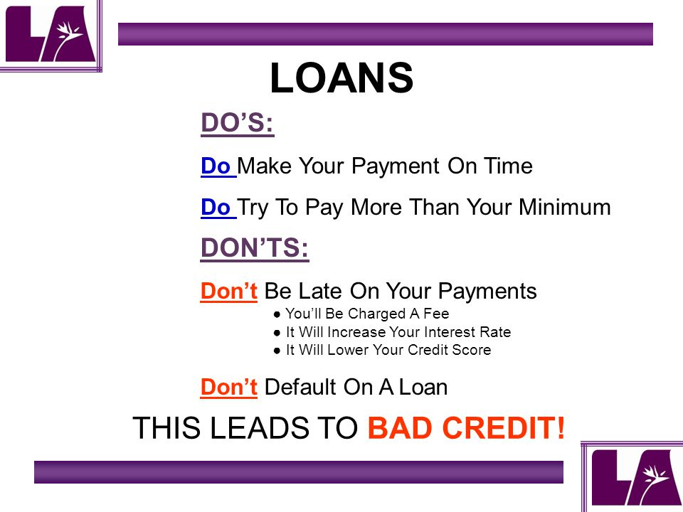 LOANS DOS: Do Make Your Payment On Time Do Try To Pay More Than Your Minimum DONTS: Dont Be Late On Your Payments Youll Be Charged A Fee It Will Increase Your Interest Rate It Will Lower Your Credit Score Dont Default On A Loan THIS LEADS TO BAD CREDIT!
