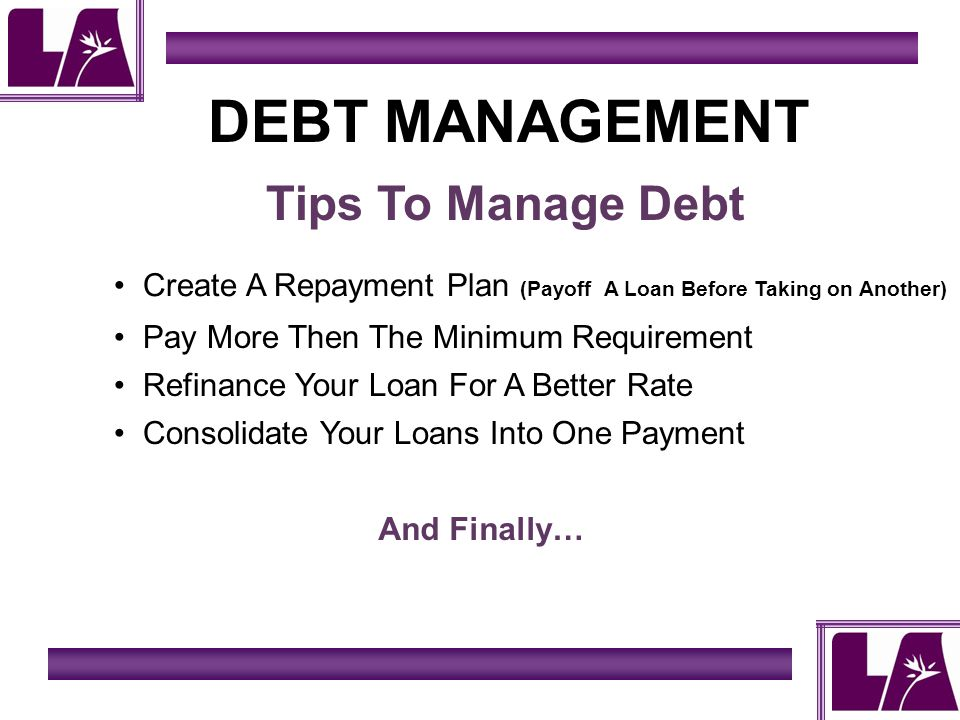 DEBT MANAGEMENT Tips To Manage Debt Pay More Then The Minimum Requirement Refinance Your Loan For A Better Rate Consolidate Your Loans Into One Payment And Finally… Create A Repayment Plan (Payoff A Loan Before Taking on Another)