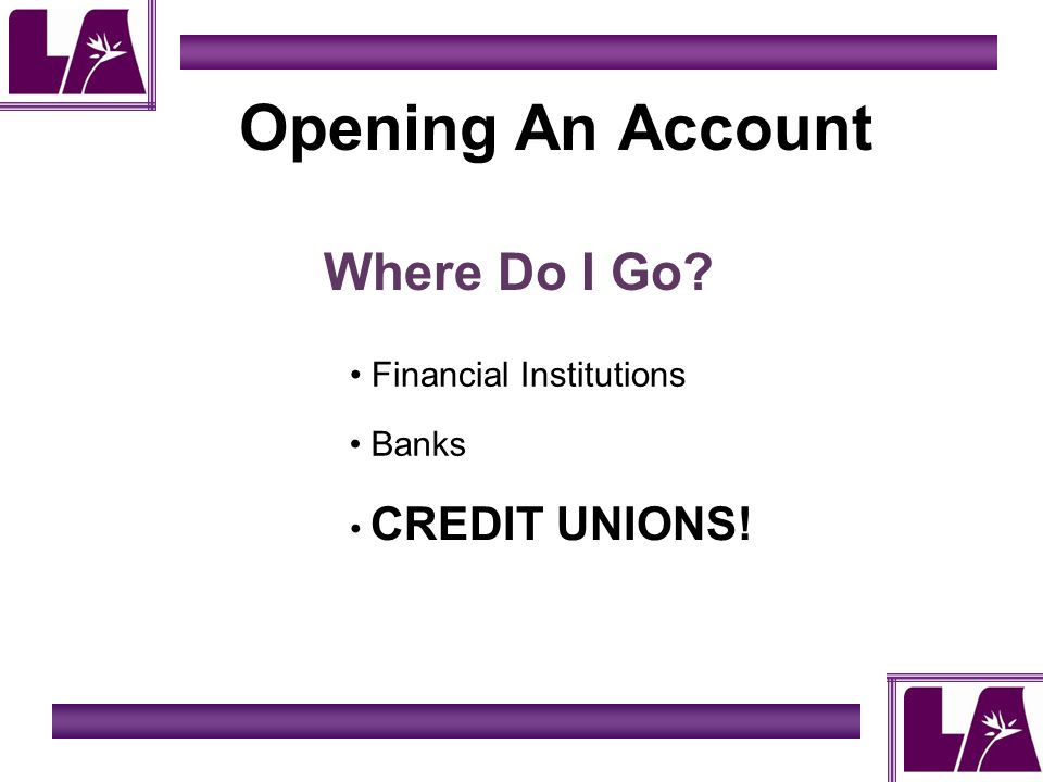 Opening An Account Where Do I Go? Financial Institutions Banks CREDIT UNIONS!