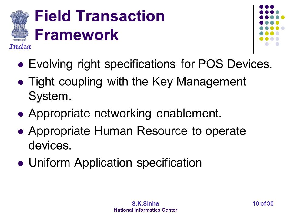 India S.K.Sinha National Informatics Center 10 of 30 Field Transaction Framework Evolving right specifications for POS Devices.