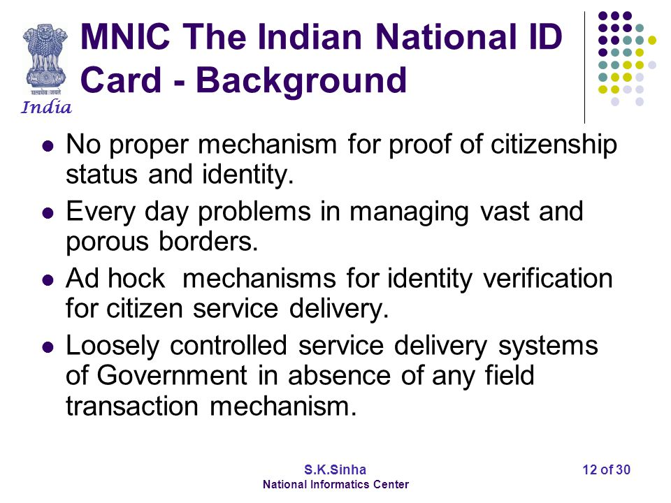 India S.K.Sinha National Informatics Center 12 of 30 MNIC The Indian National ID Card - Background No proper mechanism for proof of citizenship status and identity.