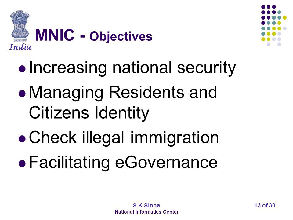 India S.K.Sinha National Informatics Center 13 of 30 MNIC - Objectives Increasing national security Managing Residents and Citizens Identity Check ill
