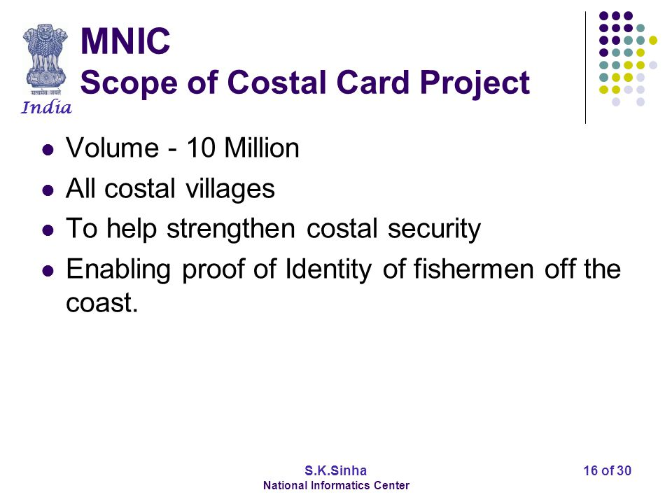 India S.K.Sinha National Informatics Center 16 of 30 MNIC Scope of Costal Card Project Volume - 10 Million All costal villages To help strengthen costal security Enabling proof of Identity of fishermen off the coast.