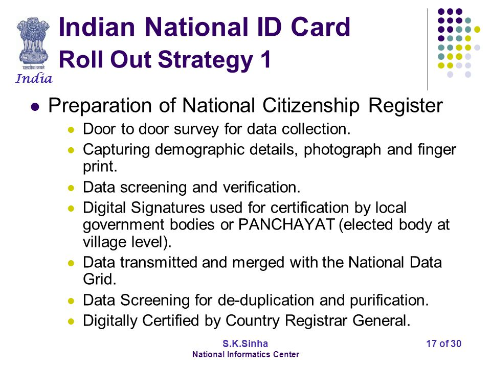India S.K.Sinha National Informatics Center 17 of 30 Indian National ID Card Roll Out Strategy 1 Preparation of National Citizenship Register Door to
