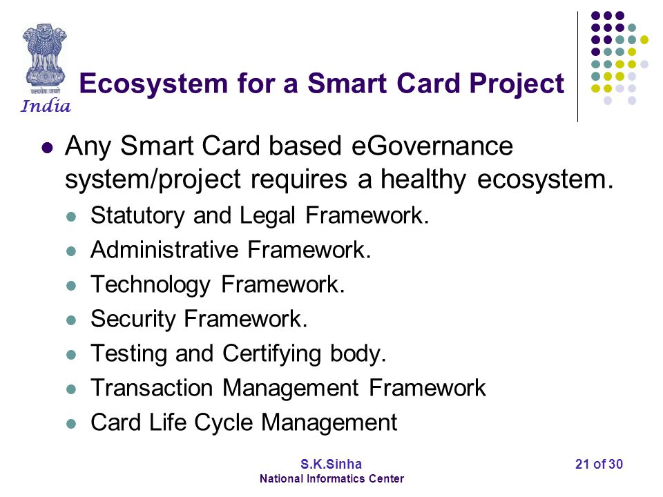 India S.K.Sinha National Informatics Center 21 of 30 Ecosystem for a Smart Card Project Any Smart Card based eGovernance system/project requires a healthy ecosystem.