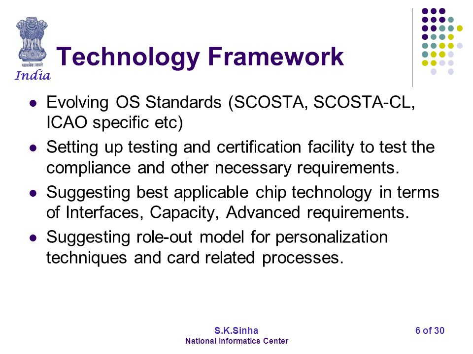 India S.K.Sinha National Informatics Center 6 of 30 Technology Framework Evolving OS Standards (SCOSTA, SCOSTA-CL, ICAO specific etc) Setting up testing and certification facility to test the compliance and other necessary requirements.