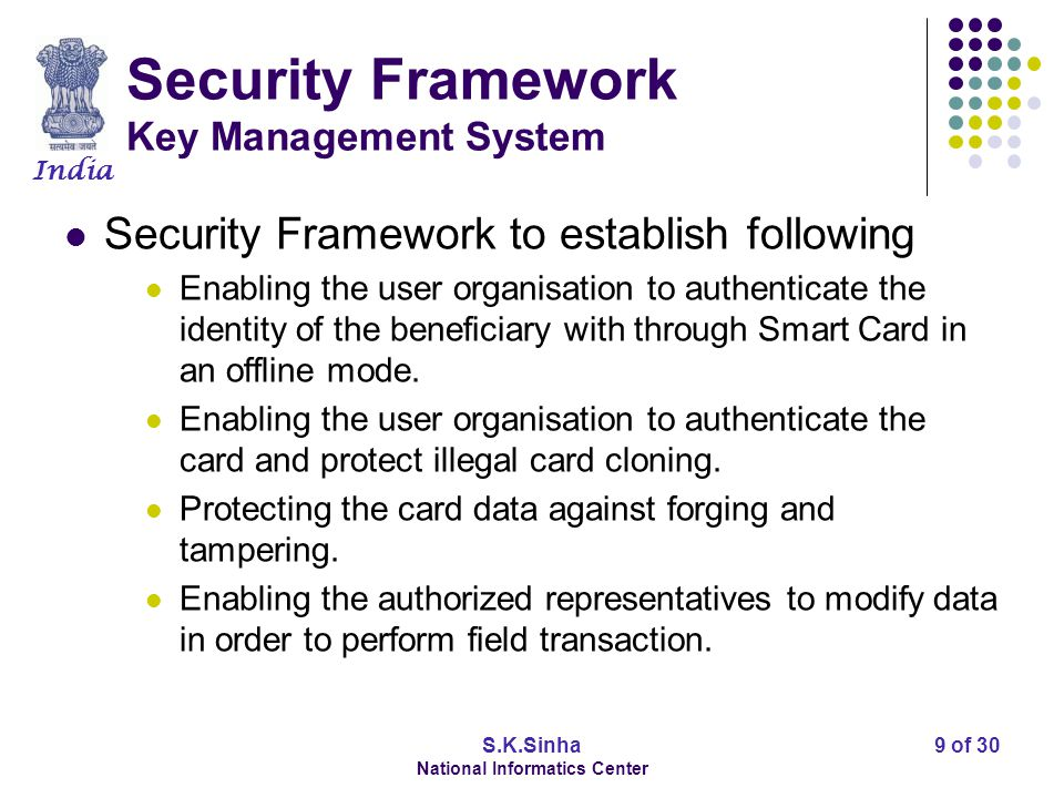 India S.K.Sinha National Informatics Center 9 of 30 Security Framework Key Management System Security Framework to establish following Enabling the user organisation to authenticate the identity of the beneficiary with through Smart Card in an offline mode.