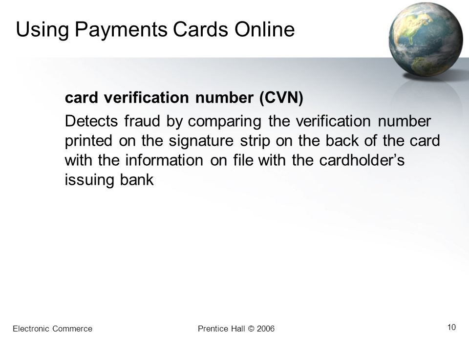 Electronic CommercePrentice Hall © 2006 10 Using Payments Cards Online card verification number (CVN) Detects fraud by comparing the verification numb