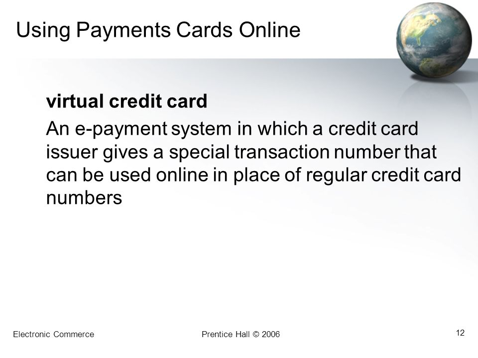 Electronic CommercePrentice Hall © 2006 12 Using Payments Cards Online virtual credit card An e-payment system in which a credit card issuer gives a special transaction number that can be used online in place of regular credit card numbers