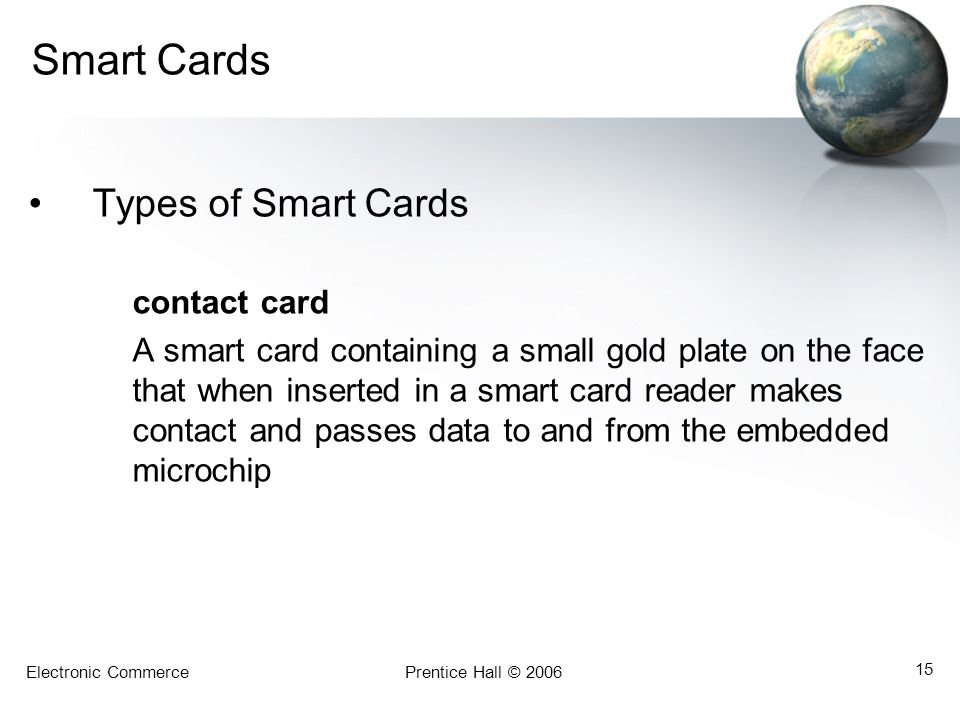 Electronic CommercePrentice Hall © 2006 15 Smart Cards Types of Smart Cards contact card A smart card containing a small gold plate on the face that when inserted in a smart card reader makes contact and passes data to and from the embedded microchip