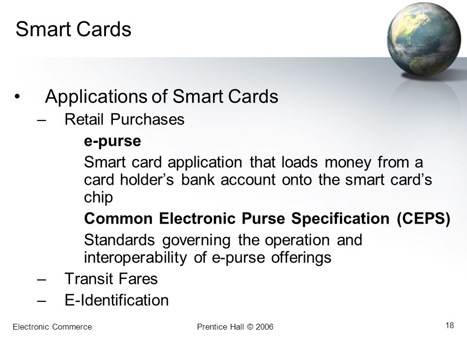 Electronic CommercePrentice Hall © 2006 18 Smart Cards Applications of Smart Cards –Retail Purchases e-purse Smart card application that loads money from a card holders bank account onto the smart cards chip Common Electronic Purse Specification (CEPS) Standards governing the operation and interoperability of e-purse offerings –Transit Fares –E-Identification