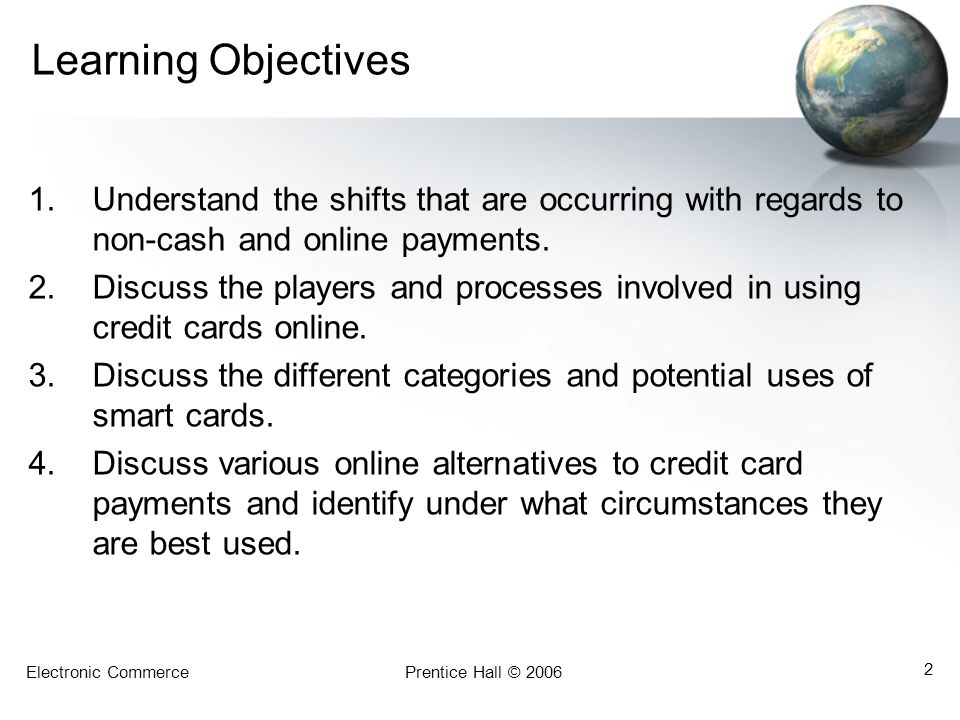 Electronic CommercePrentice Hall © 2006 2 Learning Objectives 1.Understand the shifts that are occurring with regards to non-cash and online payments.