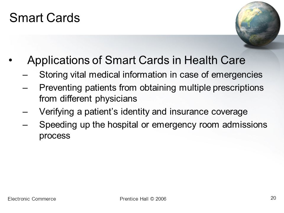 Electronic CommercePrentice Hall © 2006 20 Smart Cards Applications of Smart Cards in Health Care –Storing vital medical information in case of emerge