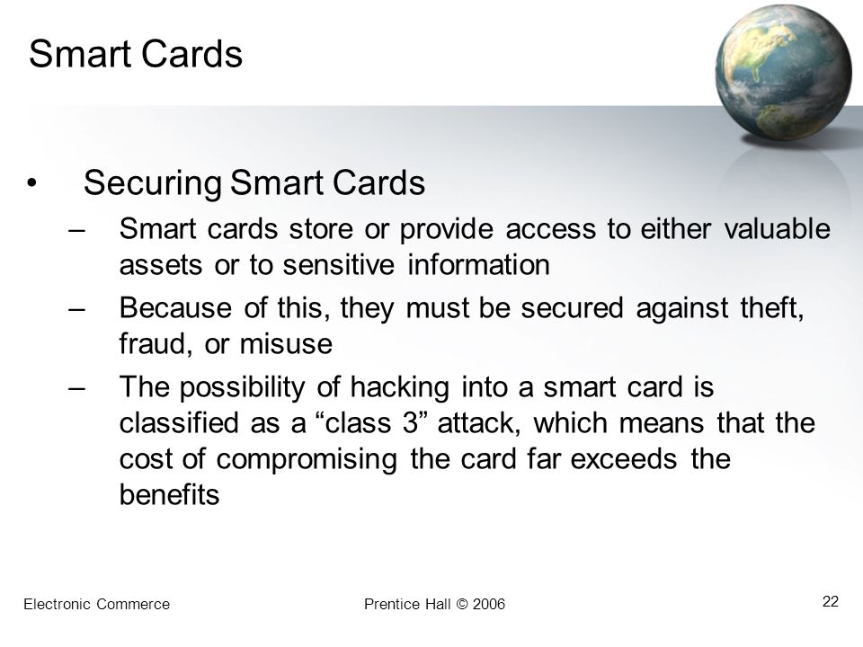 Electronic CommercePrentice Hall © 2006 22 Smart Cards Securing Smart Cards –Smart cards store or provide access to either valuable assets or to sensi
