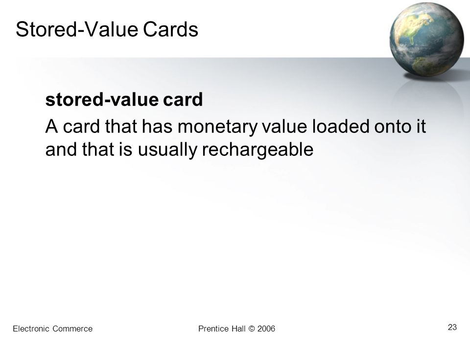 Electronic CommercePrentice Hall © 2006 23 Stored-Value Cards stored-value card A card that has monetary value loaded onto it and that is usually rechargeable