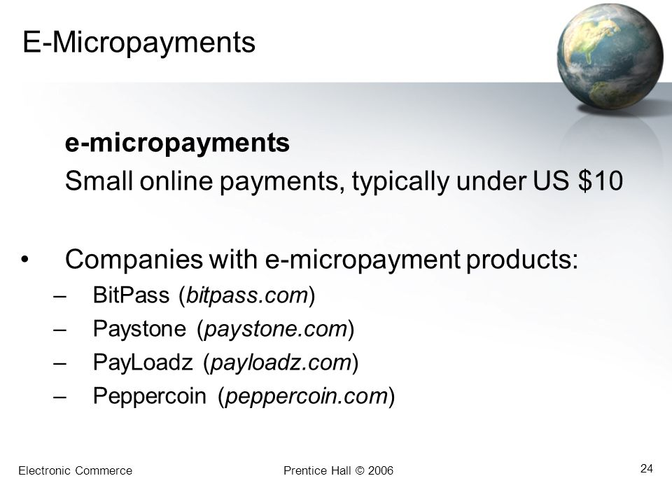 Electronic CommercePrentice Hall © 2006 24 E-Micropayments e-micropayments Small online payments, typically under US $10 Companies with e-micropayment