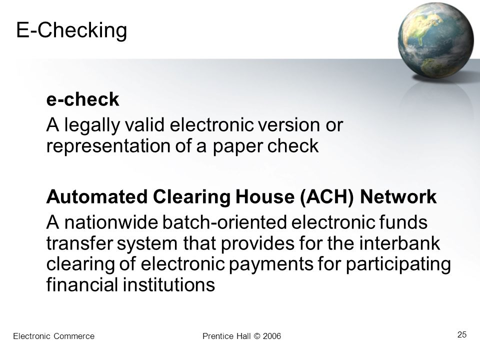 Electronic CommercePrentice Hall © 2006 25 E-Checking e-check A legally valid electronic version or representation of a paper check Automated Clearing
