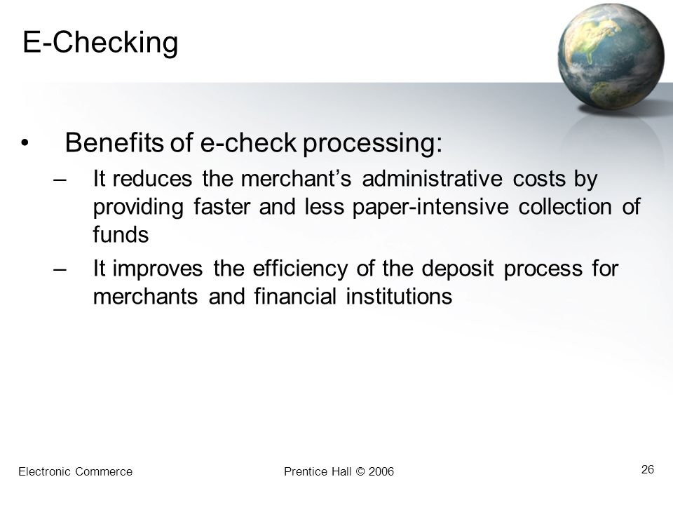 Electronic CommercePrentice Hall © 2006 26 E-Checking Benefits of e-check processing: –It reduces the merchants administrative costs by providing fast