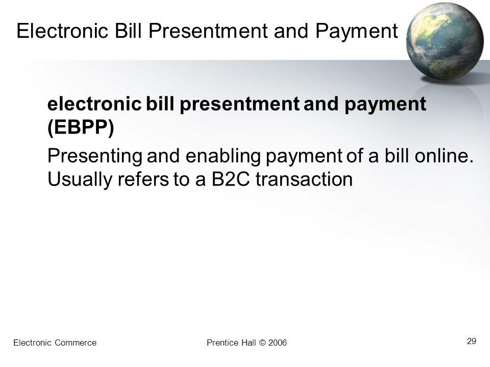 Electronic CommercePrentice Hall © 2006 29 Electronic Bill Presentment and Payment electronic bill presentment and payment (EBPP) Presenting and enabl