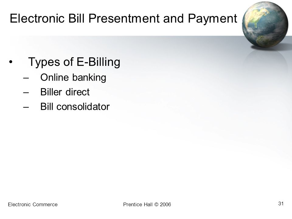Electronic CommercePrentice Hall © 2006 31 Electronic Bill Presentment and Payment Types of E-Billing –Online banking –Biller direct –Bill consolidato