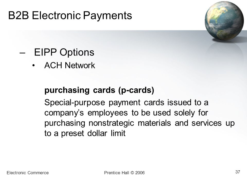 Electronic CommercePrentice Hall © 2006 37 B2B Electronic Payments –EIPP Options ACH Network purchasing cards (p-cards) Special-purpose payment cards
