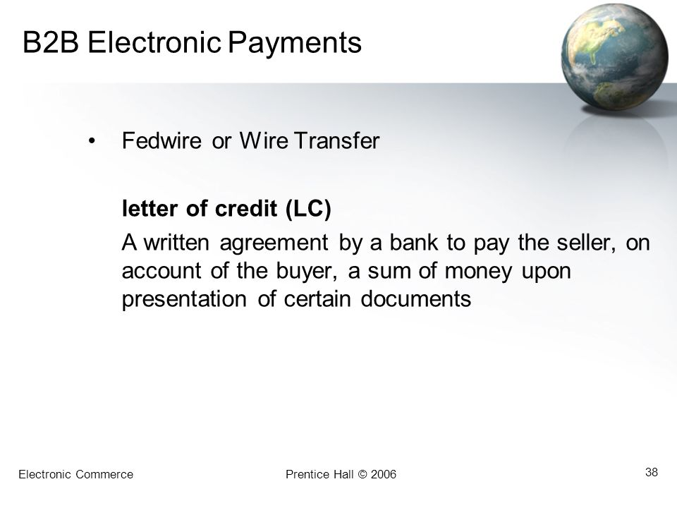 Electronic CommercePrentice Hall © 2006 38 B2B Electronic Payments Fedwire or Wire Transfer letter of credit (LC) A written agreement by a bank to pay