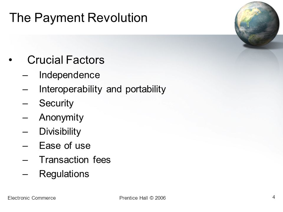 Electronic CommercePrentice Hall © 2006 4 The Payment Revolution Crucial Factors –Independence –Interoperability and portability –Security –Anonymity –Divisibility –Ease of use –Transaction fees –Regulations