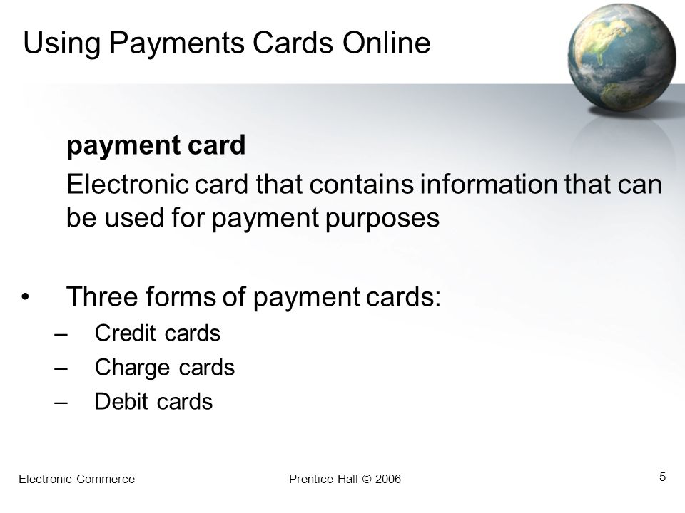 Electronic CommercePrentice Hall © 2006 5 Using Payments Cards Online payment card Electronic card that contains information that can be used for payment purposes Three forms of payment cards: –Credit cards –Charge cards –Debit cards