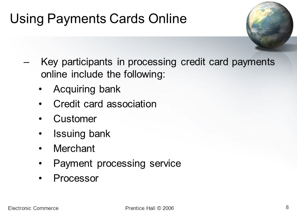 Electronic CommercePrentice Hall © 2006 8 Using Payments Cards Online –Key participants in processing credit card payments online include the following: Acquiring bank Credit card association Customer Issuing bank Merchant Payment processing service Processor