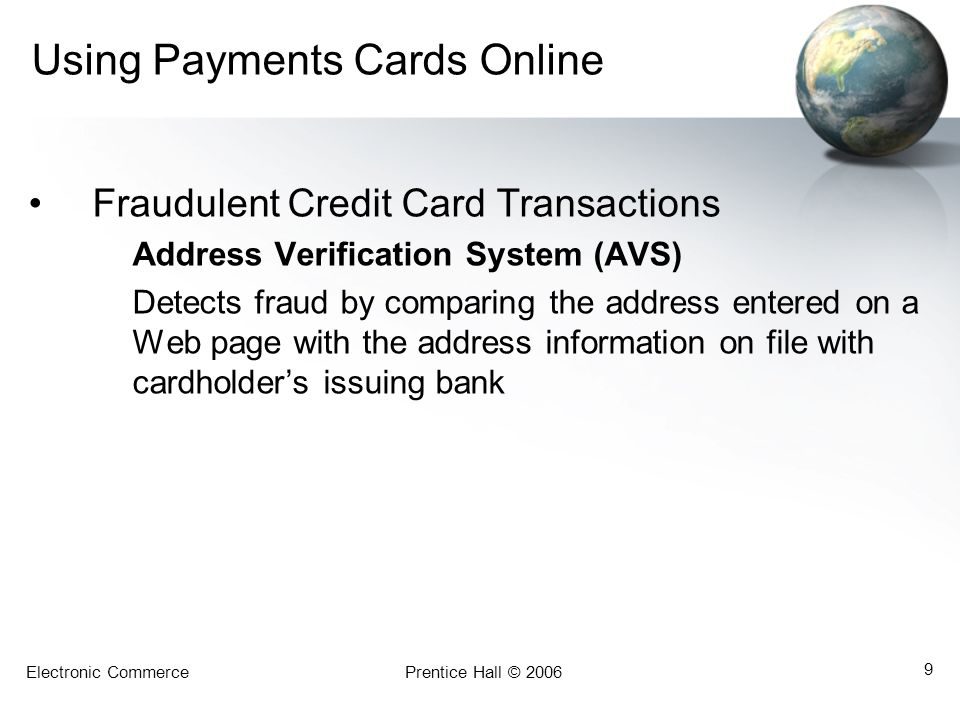 Electronic CommercePrentice Hall © 2006 9 Using Payments Cards Online Fraudulent Credit Card Transactions Address Verification System (AVS) Detects fraud by comparing the address entered on a Web page with the address information on file with cardholders issuing bank