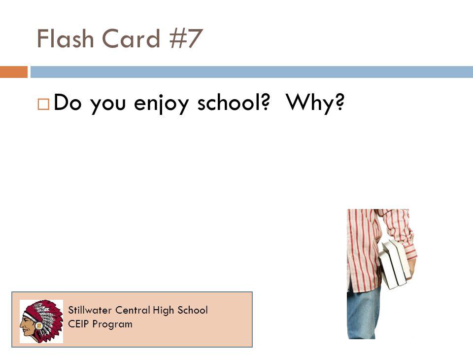 Flash Card #7 Do you enjoy school? Why? Stillwater Central High School CEIP Program