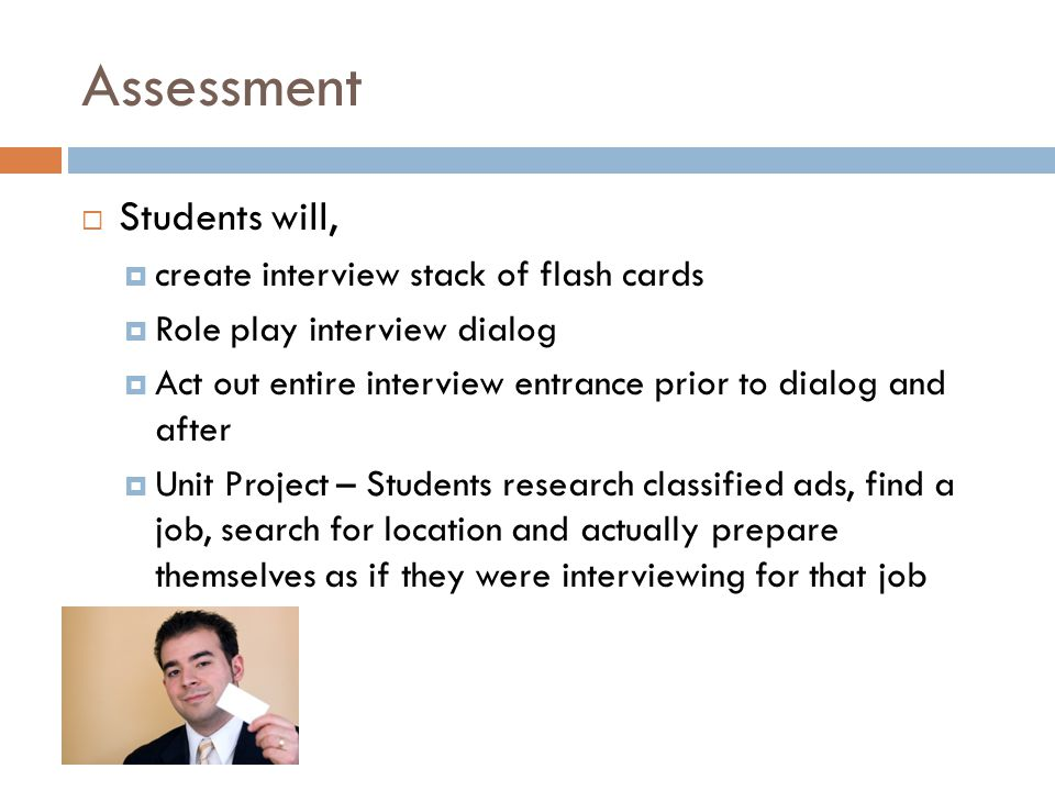 Assessment Students will, create interview stack of flash cards Role play interview dialog Act out entire interview entrance prior to dialog and after Unit Project – Students research classified ads, find a job, search for location and actually prepare themselves as if they were interviewing for that job