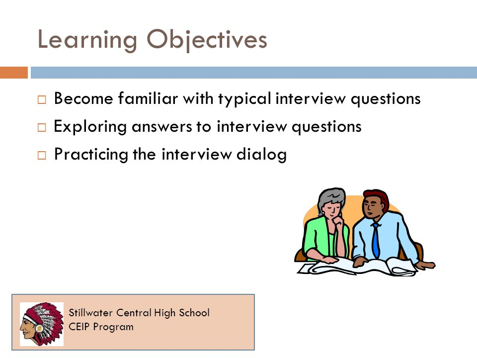 Learning Objectives Become familiar with typical interview questions Exploring answers to interview questions Practicing the interview dialog Stillwater Central High School CEIP Program