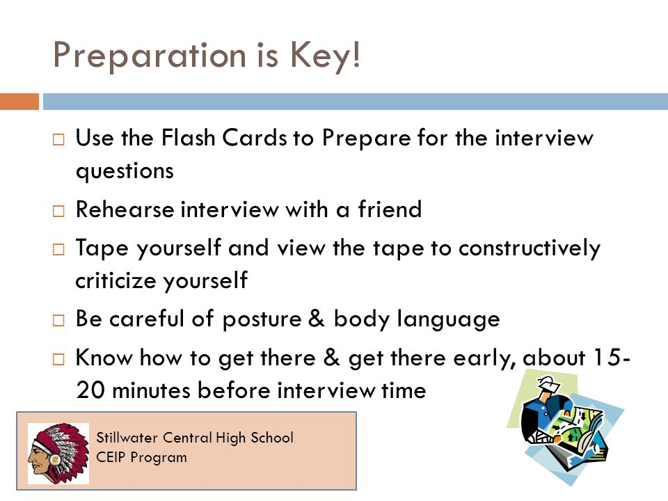 Preparation is Key! Use the Flash Cards to Prepare for the interview questions Rehearse interview with a friend Tape yourself and view the tape to con