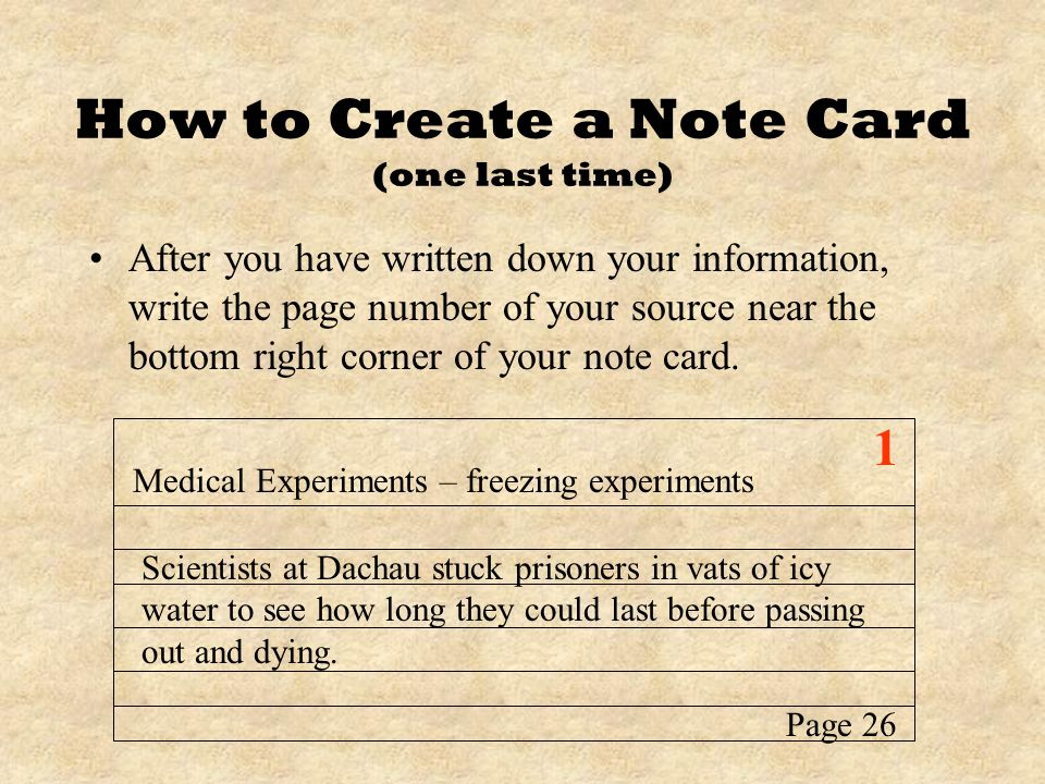 How to Create a Note Card (one last time) After you have written down your information, write the page number of your source near the bottom right corner of your note card.