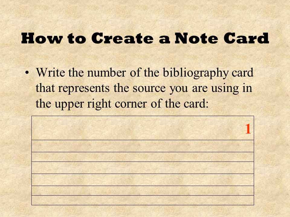 How to Create a Note Card Write the number of the bibliography card that represents the source you are using in the upper right corner of the card: 1