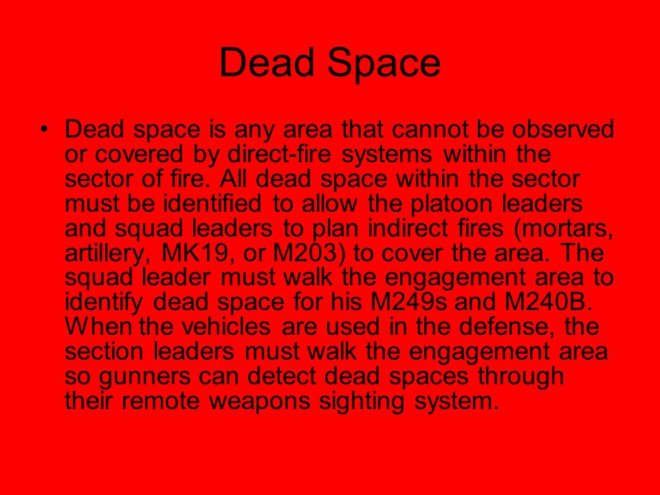 Dead Space Dead space is any area that cannot be observed or covered by direct-fire systems within the sector of fire. All dead space within the secto