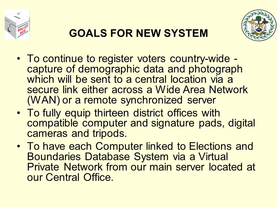 GOALS FOR NEW SYSTEM To continue to register voters country-wide - capture of demographic data and photograph which will be sent to a central location