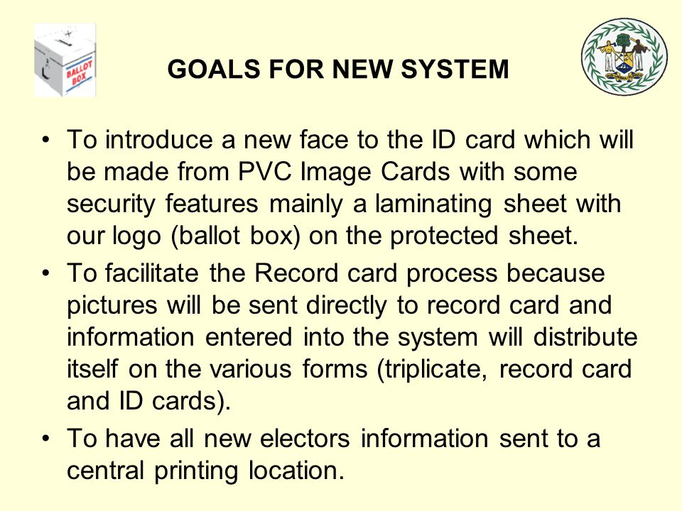 GOALS FOR NEW SYSTEM To introduce a new face to the ID card which will be made from PVC Image Cards with some security features mainly a laminating sh