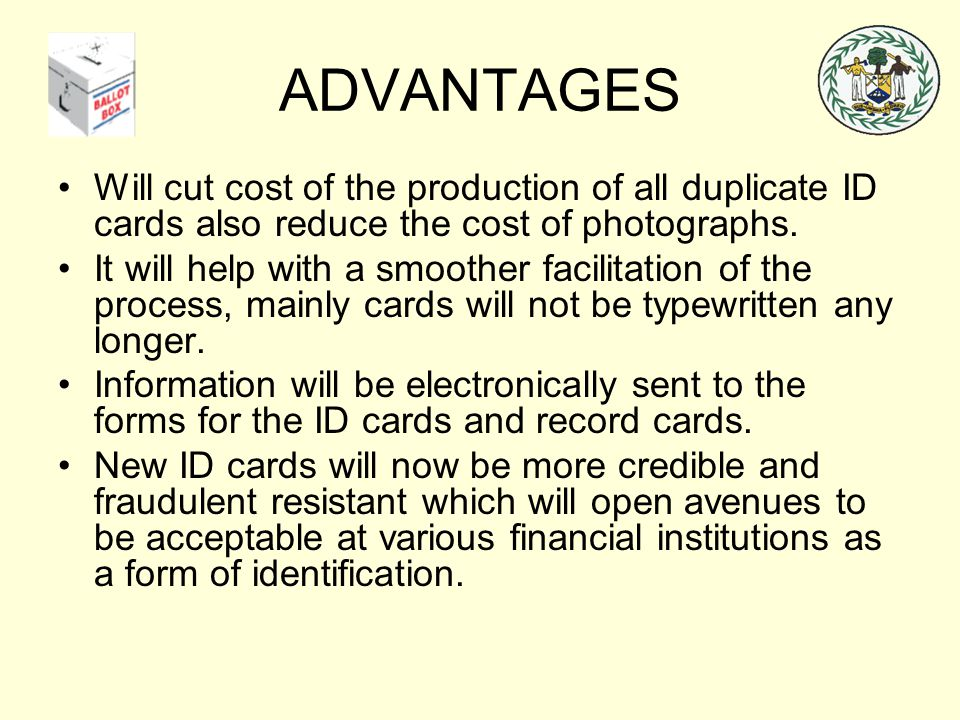 ADVANTAGES Will cut cost of the production of all duplicate ID cards also reduce the cost of photographs. It will help with a smoother facilitation of