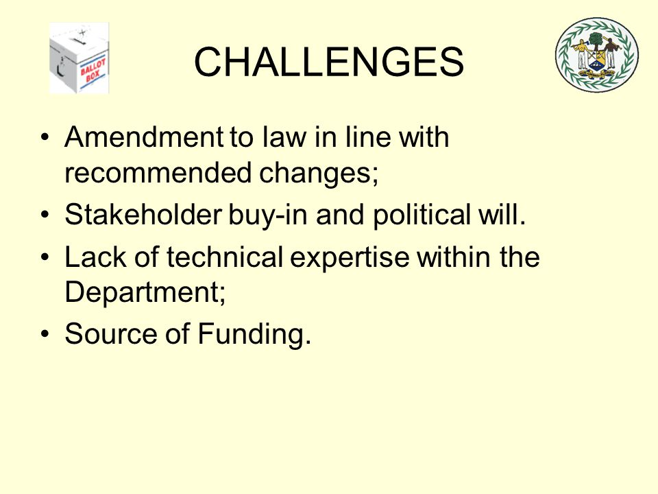 CHALLENGES Amendment to law in line with recommended changes; Stakeholder buy-in and political will. Lack of technical expertise within the Department