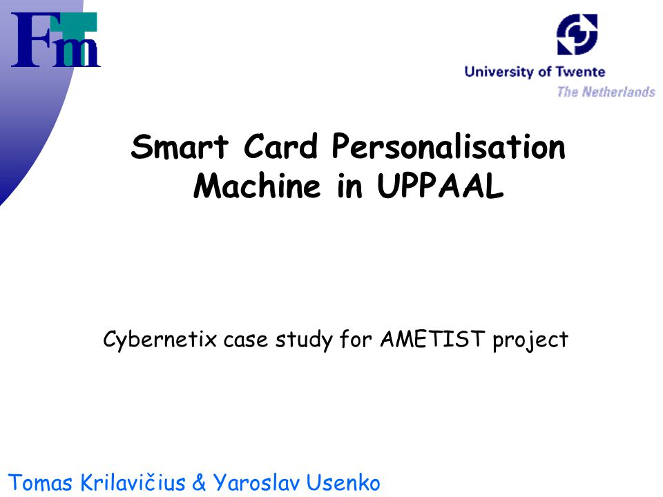 Tomas Krilavičius & Yaroslav Usenko Smart Card Personalisation Machine in UPPAAL Cybernetix case study for AMETIST project