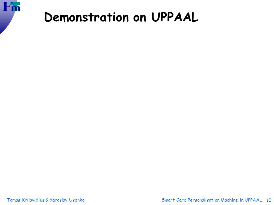 Tomas Krilavičius & Yaroslav Usenko Smart Card Personalisation Machine in UPPAAL 10 Demonstration on UPPAAL