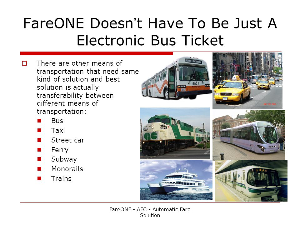 FareONE Doesnt Have To Be Just A Electronic Bus Ticket There are other means of transportation that need same kind of solution and best solution is actually transferability between different means of transportation: Bus Taxi Street car Ferry Subway Monorails Trains FareONE - AFC - Automatic Fare Solution