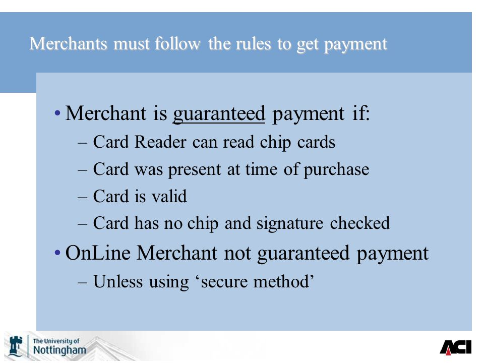 Merchants must follow the rules to get payment Merchant is guaranteed payment if: –Card Reader can read chip cards –Card was present at time of purchase –Card is valid –Card has no chip and signature checked OnLine Merchant not guaranteed payment –Unless using secure method