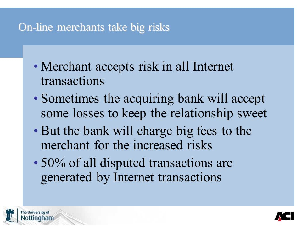 On-line merchants take big risks Merchant accepts risk in all Internet transactions Sometimes the acquiring bank will accept some losses to keep the relationship sweet But the bank will charge big fees to the merchant for the increased risks 50% of all disputed transactions are generated by Internet transactions