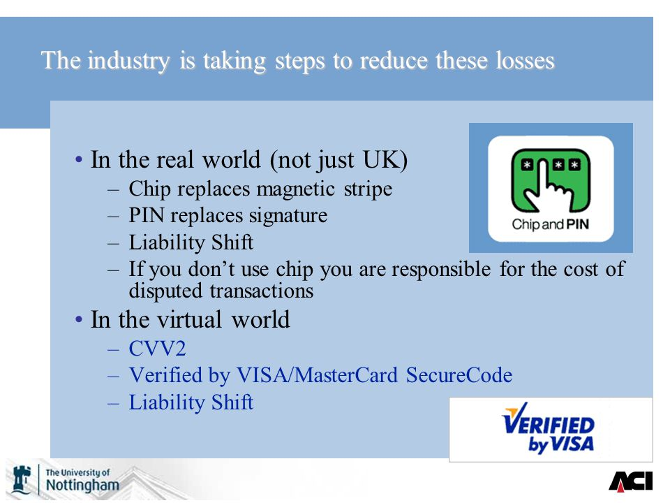The industry is taking steps to reduce these losses In the real world (not just UK) –Chip replaces magnetic stripe –PIN replaces signature –Liability Shift –If you dont use chip you are responsible for the cost of disputed transactions In the virtual world –CVV2 –Verified by VISA/MasterCard SecureCode –Liability Shift