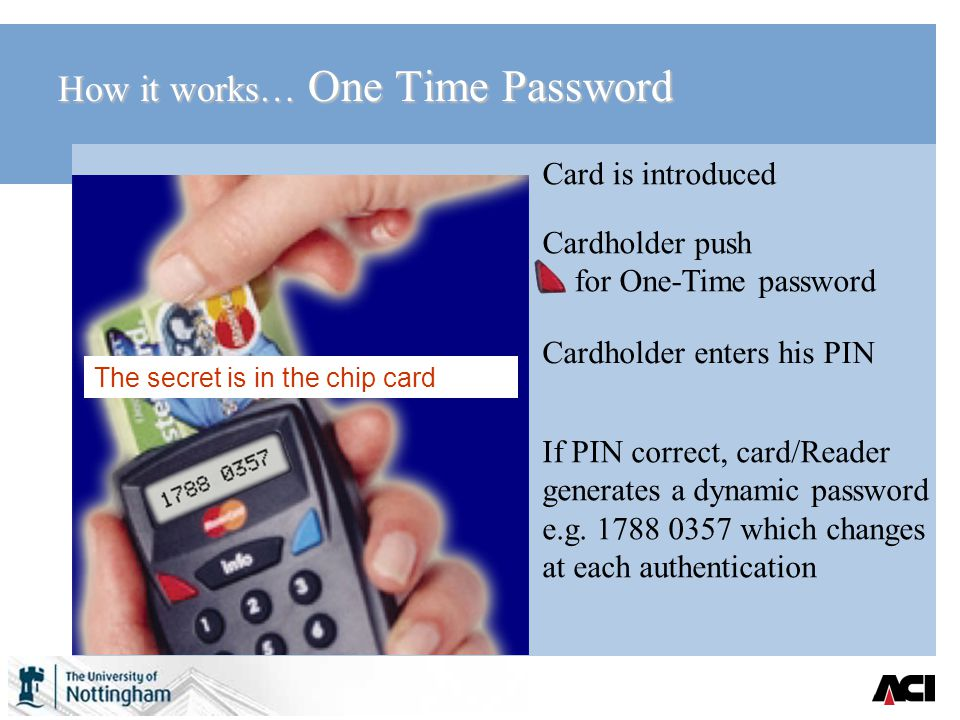 How it works… One Time Password Cardholder enters his PIN If PIN correct, card/Reader generates a dynamic password e.g.