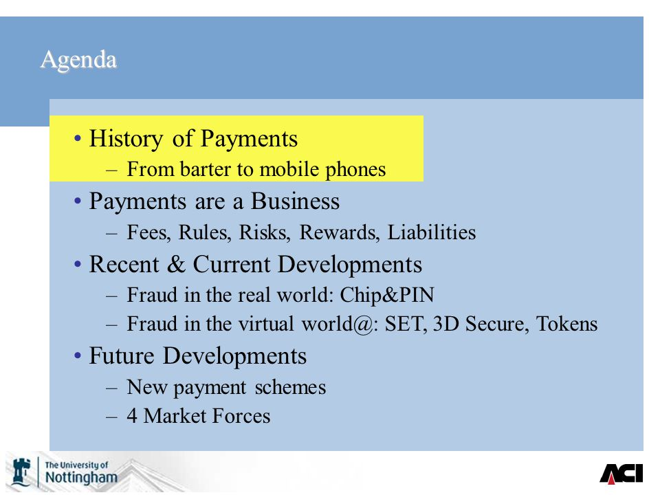 Agenda History of Payments –From barter to mobile phones Payments are a Business –Fees, Rules, Risks, Rewards, Liabilities Recent & Current Developments –Fraud in the real world: Chip&PIN –Fraud in the virtual world@: SET, 3D Secure, Tokens Future Developments –New payment schemes –4 Market Forces
